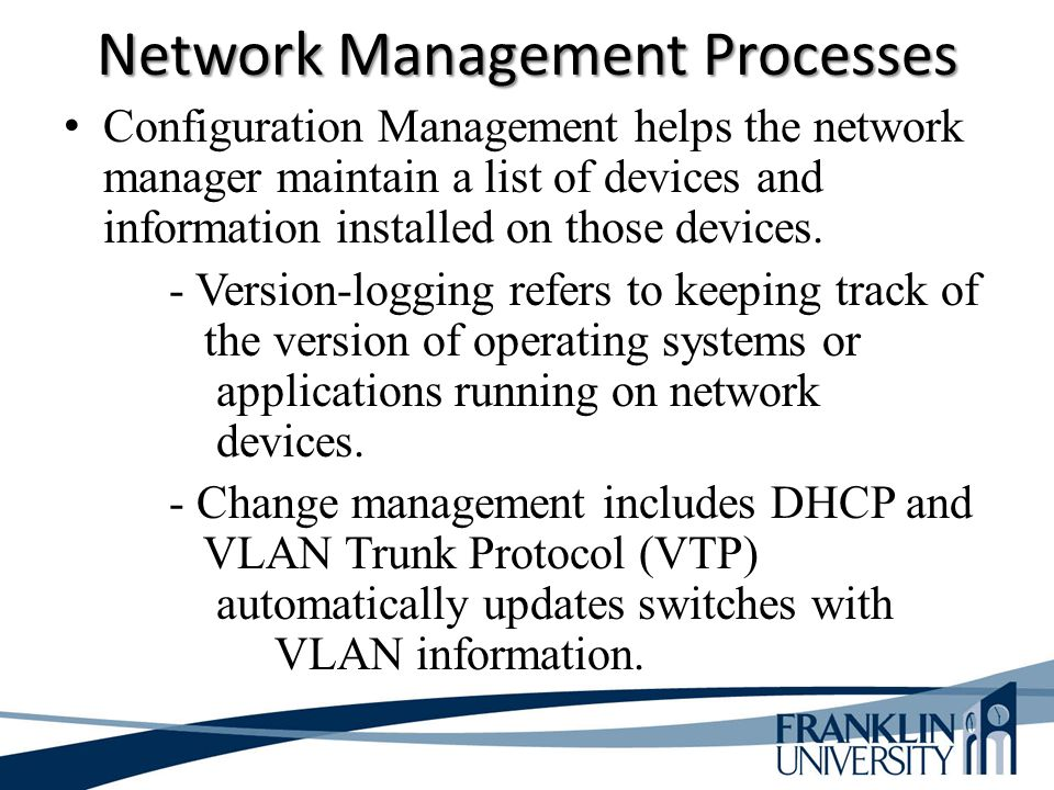 Network Management Processes Configuration Management helps the network manager maintain a list of devices and information installed on those devices.