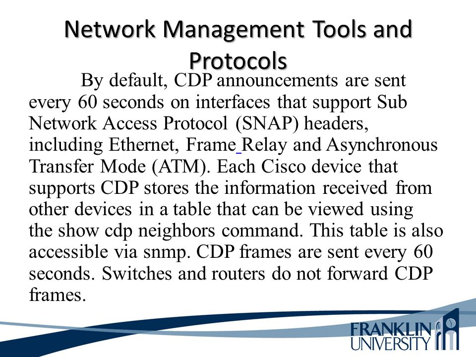 Network Management Tools and Protocols By default, CDP announcements are sent every 60 seconds on interfaces that support Sub Network Access Protocol (SNAP) headers, including Ethernet, Frame Relay and Asynchronous Transfer Mode (ATM).