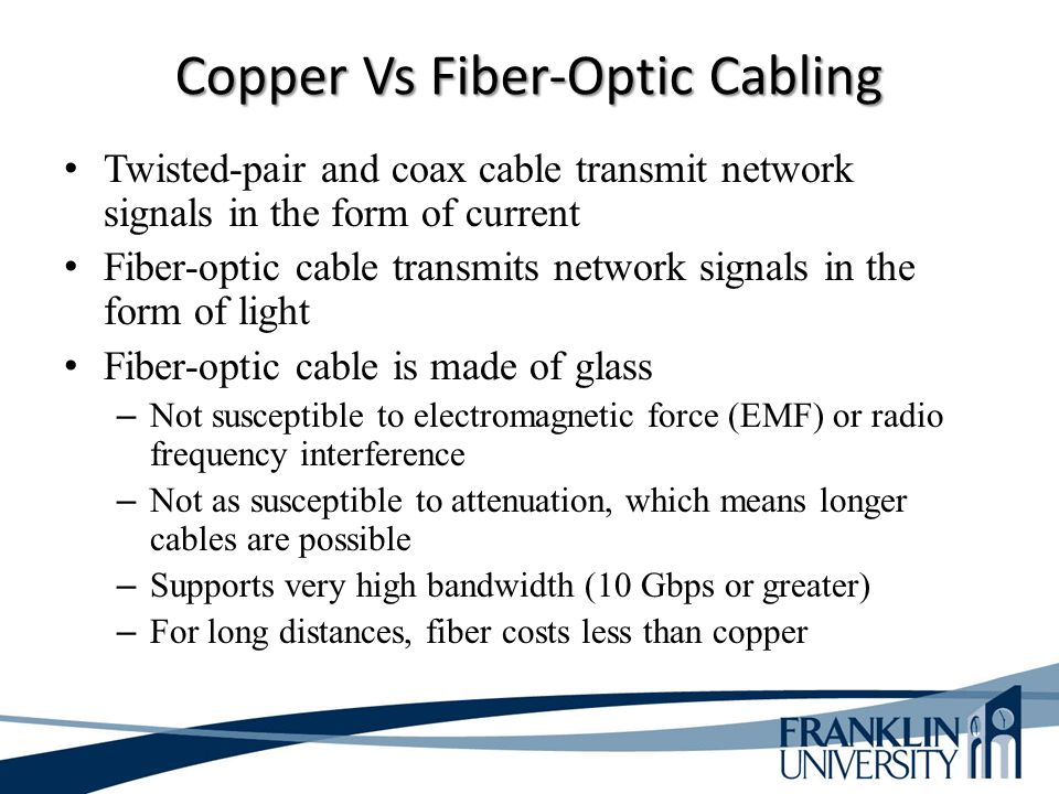 Copper Vs Fiber-Optic Cabling Twisted-pair and coax cable transmit network signals in the form of current Fiber-optic cable transmits network signals in the form of light Fiber-optic cable is made of glass – Not susceptible to electromagnetic force (EMF) or radio frequency interference – Not as susceptible to attenuation, which means longer cables are possible – Supports very high bandwidth (10 Gbps or greater) – For long distances, fiber costs less than copper