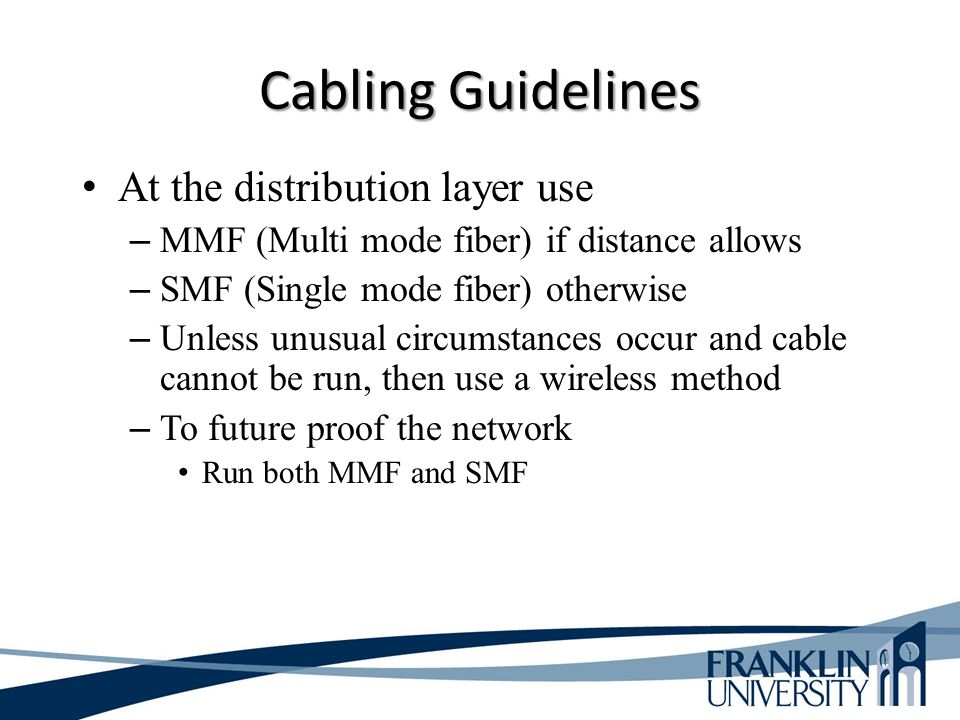Cabling Guidelines At the distribution layer use – MMF (Multi mode fiber) if distance allows – SMF (Single mode fiber) otherwise – Unless unusual circumstances occur and cable cannot be run, then use a wireless method – To future proof the network Run both MMF and SMF