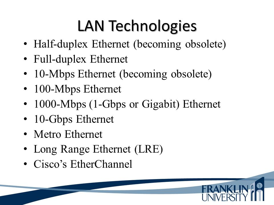 LAN Technologies Half-duplex Ethernet (becoming obsolete) Full-duplex Ethernet 10-Mbps Ethernet (becoming obsolete) 100-Mbps Ethernet 1000-Mbps (1-Gbps or Gigabit) Ethernet 10-Gbps Ethernet Metro Ethernet Long Range Ethernet (LRE) Cisco's EtherChannel