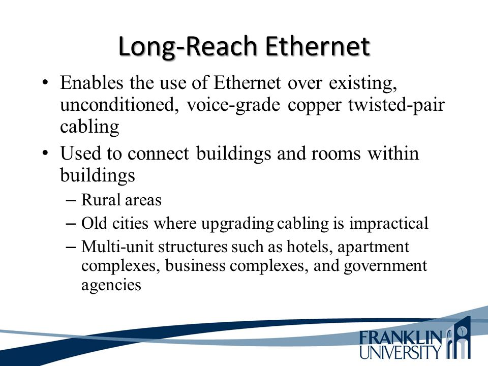 Long-Reach Ethernet Enables the use of Ethernet over existing, unconditioned, voice-grade copper twisted-pair cabling Used to connect buildings and rooms within buildings – Rural areas – Old cities where upgrading cabling is impractical – Multi-unit structures such as hotels, apartment complexes, business complexes, and government agencies
