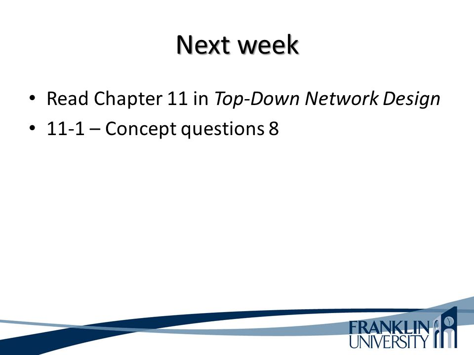 Next week Read Chapter 11 in Top-Down Network Design 11-1 – Concept questions 8