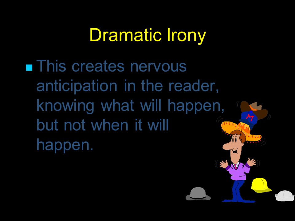 Dramatic Irony Dramatic irony occurs when the reader knows something that characters do not know.