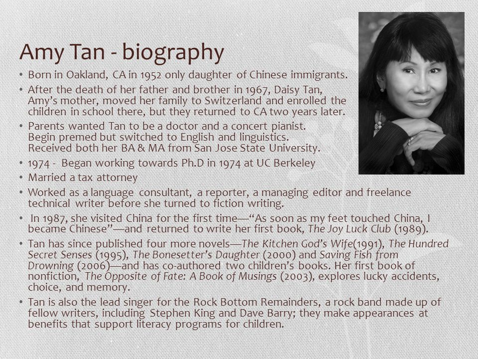 "review about amy tan mother tongue Amy tan, the author of ""mother tongue"" very well makes the point across about cultural racism without showing any anger or specifically pointing out racism amy makes the reader realize how really not being american can affect how well you could handle everyday situations."
