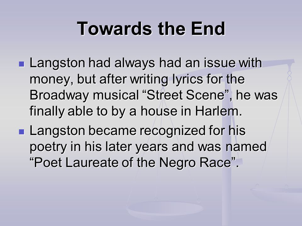 Towards the End Langston had always had an issue with money, but after writing lyrics for the Broadway musical Street Scene , he was finally able to by a house in Harlem.