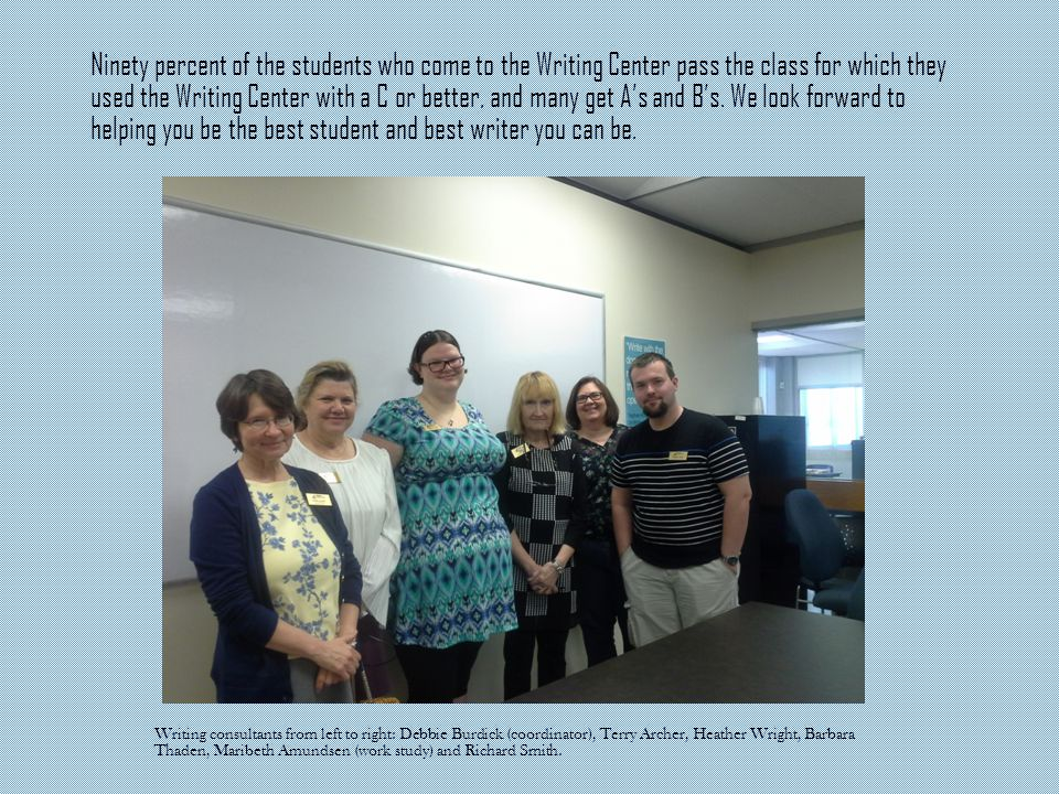 Ninety percent of the students who come to the Writing Center pass the class for which they used the Writing Center with a C or better, and many get A's and B's.
