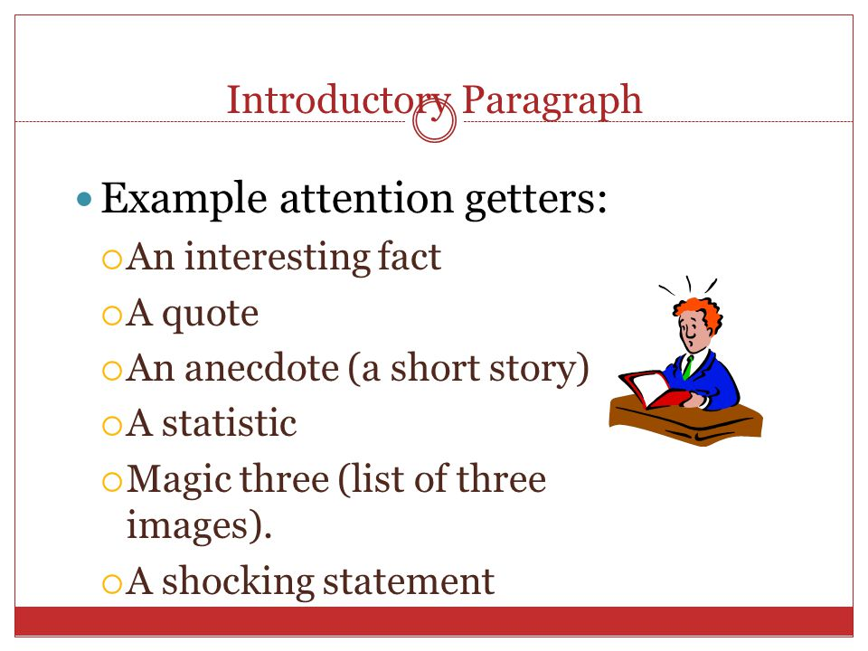 Introductory Paragraph Example attention getters:  An interesting fact  A quote  An anecdote (a short story)  A statistic  Magic three (list of three images).