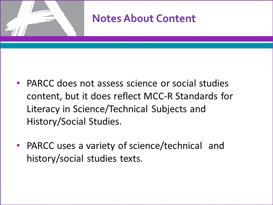 Notes About Content PARCC does not assess science or social studies content, but it does reflect MCC-R Standards for Literacy in Science/Technical Subjects and History/Social Studies.