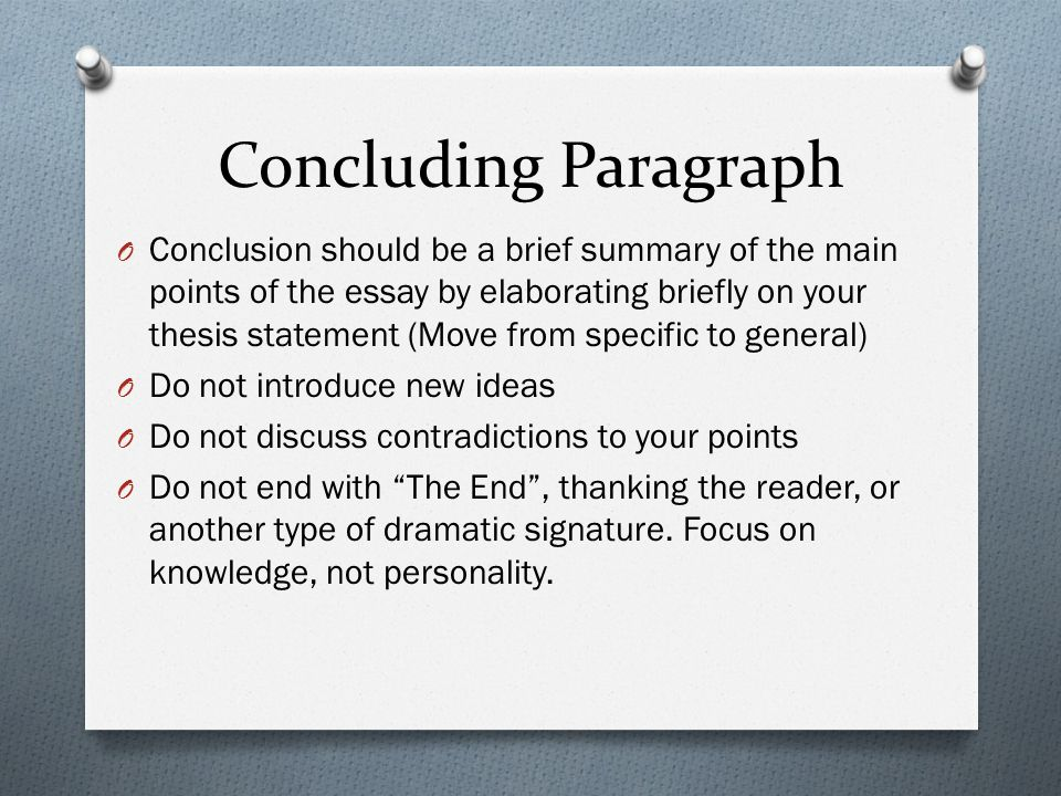 Concluding Paragraph O Conclusion should be a brief summary of the main points of the essay by elaborating briefly on your thesis statement (Move from specific to general) O Do not introduce new ideas O Do not discuss contradictions to your points O Do not end with The End , thanking the reader, or another type of dramatic signature.