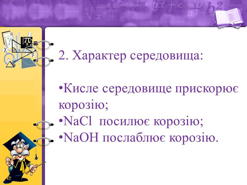 2. Характер середовища: Кисле середовище прискорює корозію; NaCl посилює корозію; NaOH послаблює корозію.