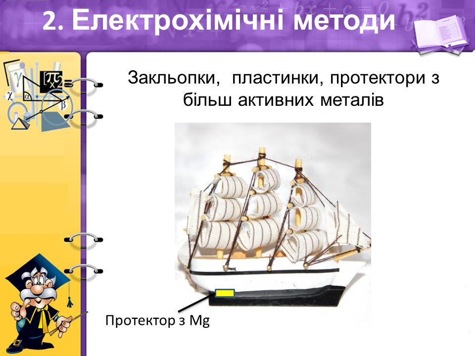 Закльопки, пластинки, протектори з більш активних металів 2. Електрохімічні методи Протектор з Mg