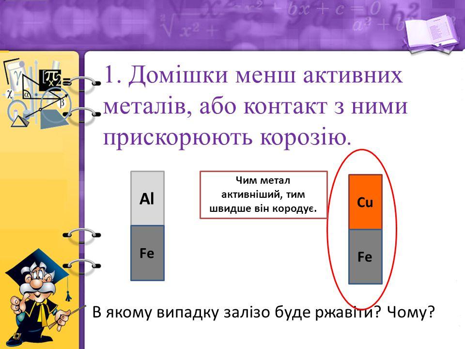 1. Домішки менш активних металів, або контакт з ними прискорюють корозію.