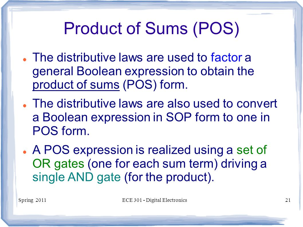 Spring 2011ECE Digital Electronics21 Product of Sums (POS) The distributive laws are used to factor a general Boolean expression to obtain the product of sums (POS) form.