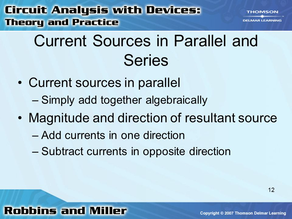 12 Current Sources in Parallel and Series Current sources in parallel –Simply add together algebraically Magnitude and direction of resultant source –Add currents in one direction –Subtract currents in opposite direction