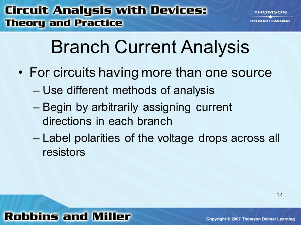 14 Branch Current Analysis For circuits having more than one source –Use different methods of analysis –Begin by arbitrarily assigning current directions in each branch –Label polarities of the voltage drops across all resistors