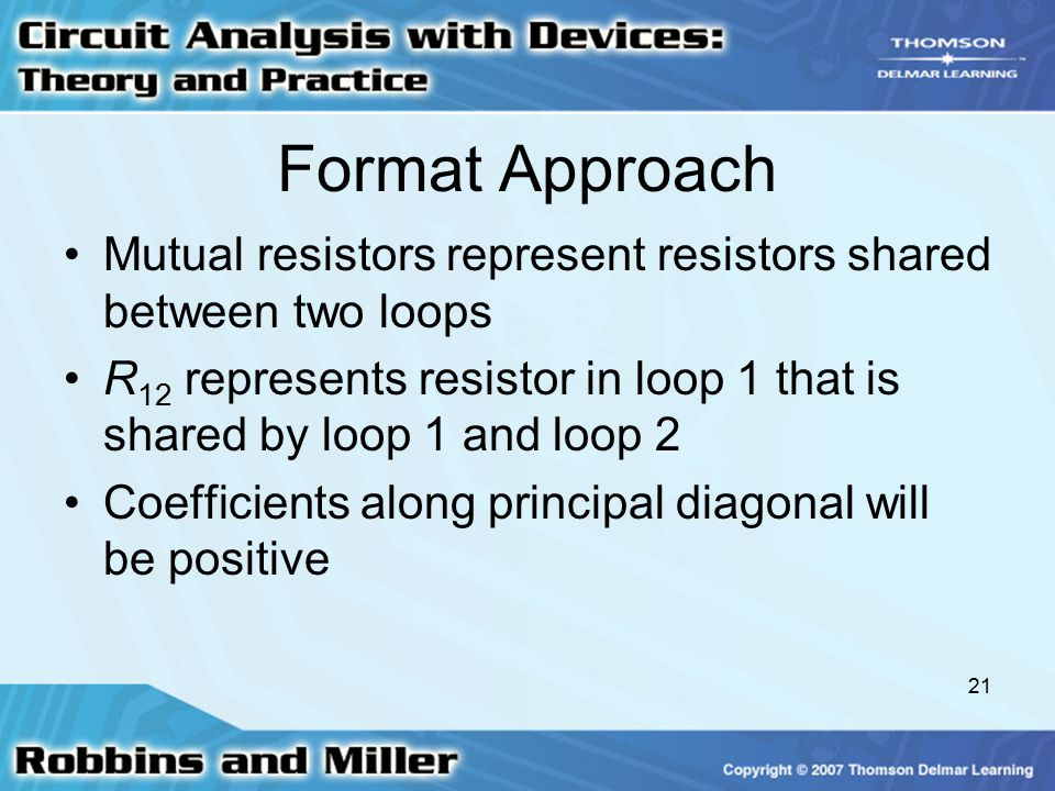 21 Format Approach Mutual resistors represent resistors shared between two loops R 12 represents resistor in loop 1 that is shared by loop 1 and loop 2 Coefficients along principal diagonal will be positive
