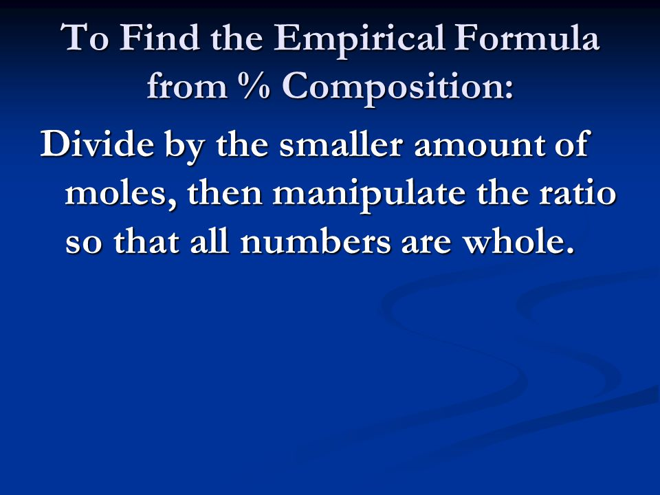 To Find the Empirical Formula from % Composition: Divide by the smaller amount of moles, then manipulate the ratio so that all numbers are whole.