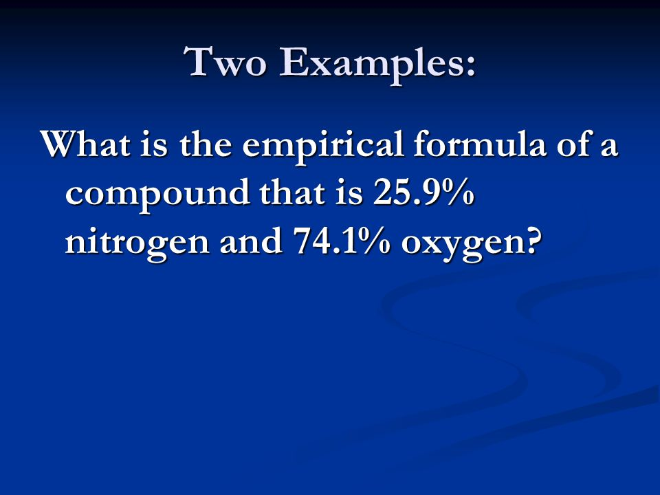 Two Examples: What is the empirical formula of a compound that is 25.9% nitrogen and 74.1% oxygen