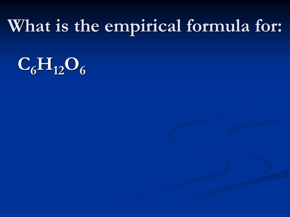 What is the empirical formula for: C 6 H 12 O 6