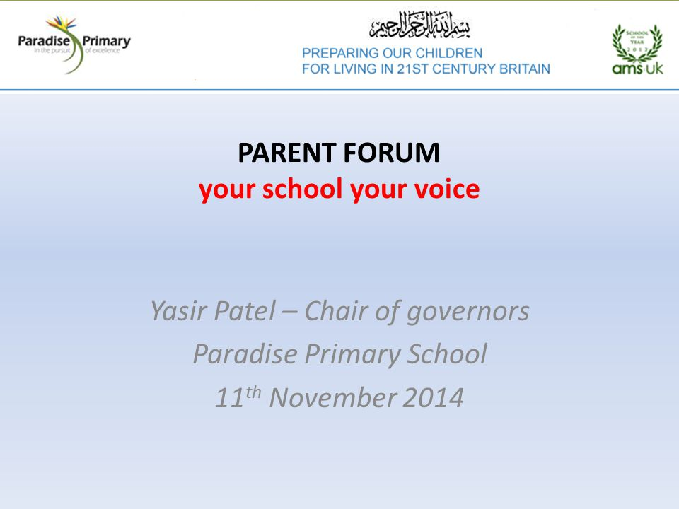 PARENT FORUM your school your voice Yasir Patel – Chair of governors Paradise Primary School 11 th November 2014