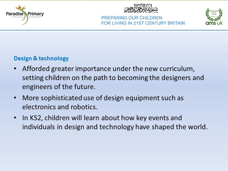 Design & technology Afforded greater importance under the new curriculum, setting children on the path to becoming the designers and engineers of the future.