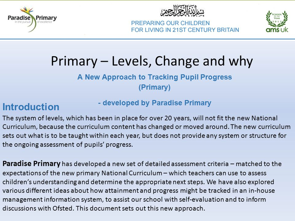Primary – Levels, Change and why A New Approach to Tracking Pupil Progress (Primary) - developed by Paradise Primary Introduction The system of levels, which has been in place for over 20 years, will not fit the new National Curriculum, because the curriculum content has changed or moved around.