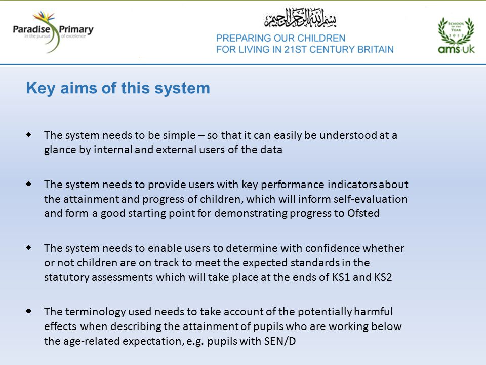 Key aims of this system  The system needs to be simple – so that it can easily be understood at a glance by internal and external users of the data  The system needs to provide users with key performance indicators about the attainment and progress of children, which will inform self-evaluation and form a good starting point for demonstrating progress to Ofsted  The system needs to enable users to determine with confidence whether or not children are on track to meet the expected standards in the statutory assessments which will take place at the ends of KS1 and KS2  The terminology used needs to take account of the potentially harmful effects when describing the attainment of pupils who are working below the age-related expectation, e.g.