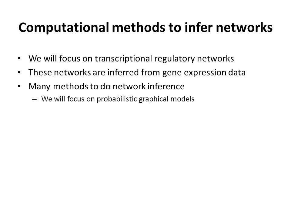 Computational methods to infer networks We will focus on transcriptional regulatory networks These networks are inferred from gene expression data Many methods to do network inference – We will focus on probabilistic graphical models