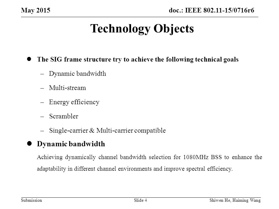 doc.: IEEE /0716r6 Submission May 2015 Shiwen He, Haiming Wang Slide 4 Technology Objects The SIG frame structure try to achieve the following technical goals –Dynamic bandwidth –Multi-stream –Energy efficiency –Scrambler –Single-carrier & Multi-carrier compatible Dynamic bandwidth Achieving dynamically channel bandwidth selection for 1080MHz BSS to enhance the adaptability in different channel environments and improve spectral efficiency.