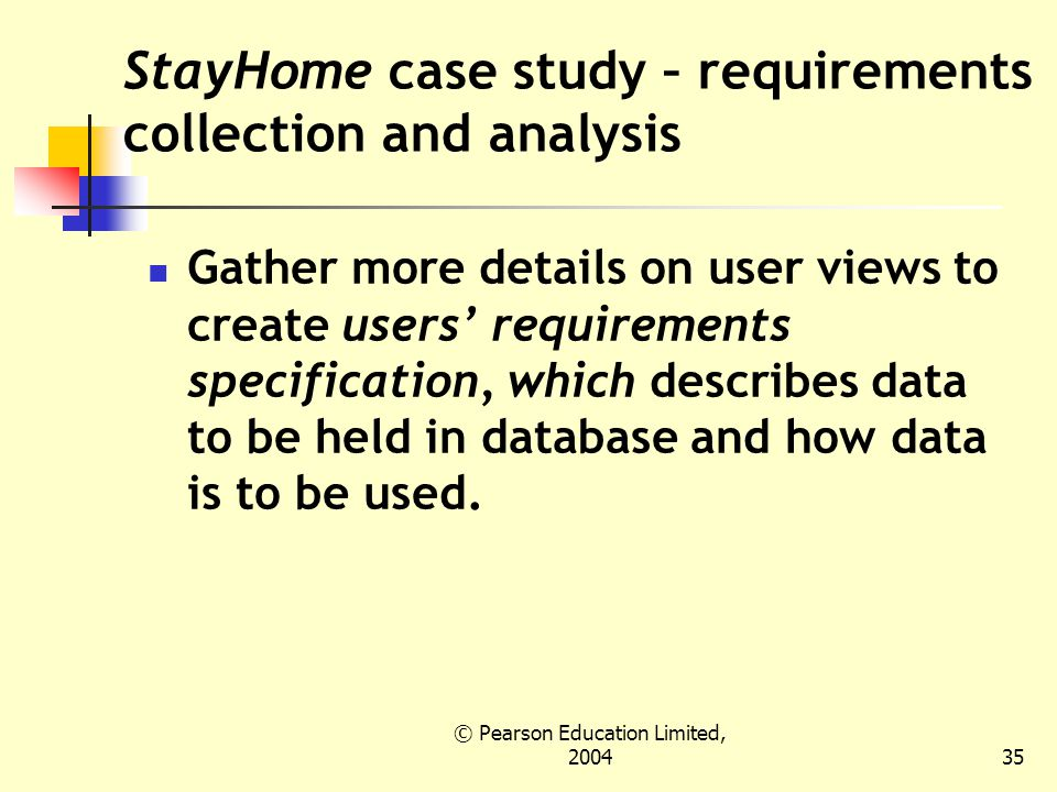 © Pearson Education Limited, StayHome case study – requirements collection and analysis Gather more details on user views to create users' requirements specification, which describes data to be held in database and how data is to be used.