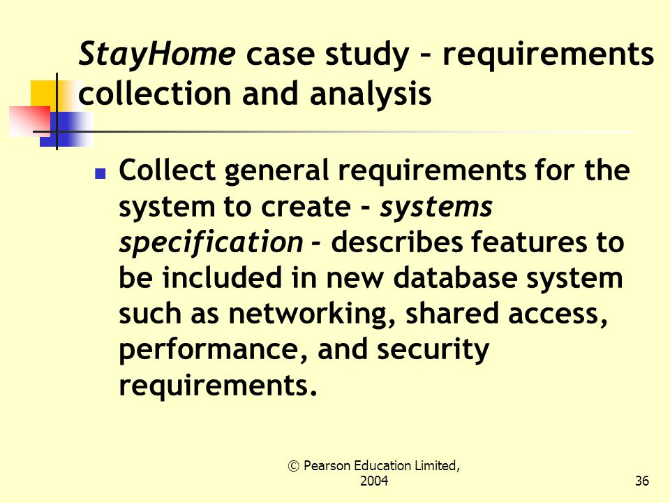 © Pearson Education Limited, StayHome case study – requirements collection and analysis Collect general requirements for the system to create - systems specification - describes features to be included in new database system such as networking, shared access, performance, and security requirements.