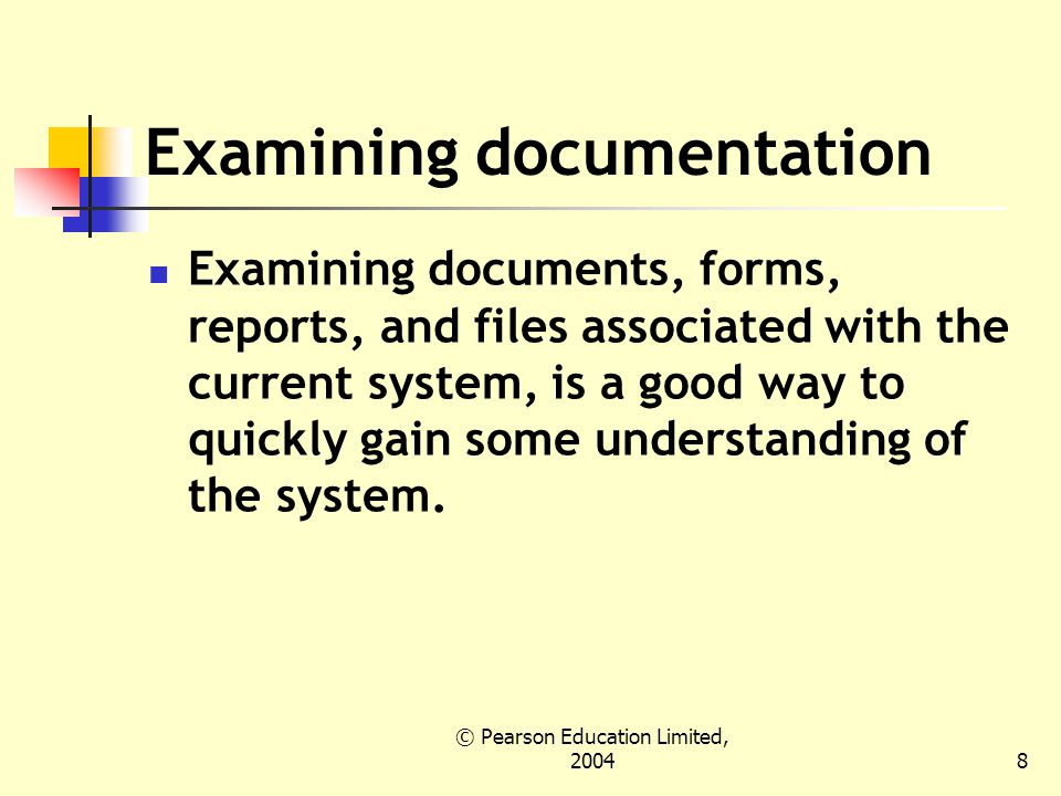 © Pearson Education Limited, Examining documentation Examining documents, forms, reports, and files associated with the current system, is a good way to quickly gain some understanding of the system.