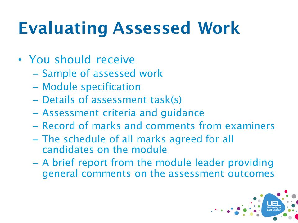 Evaluating Assessed Work You should receive – Sample of assessed work – Module specification – Details of assessment task(s) – Assessment criteria and guidance – Record of marks and comments from examiners – The schedule of all marks agreed for all candidates on the module – A brief report from the module leader providing general comments on the assessment outcomes