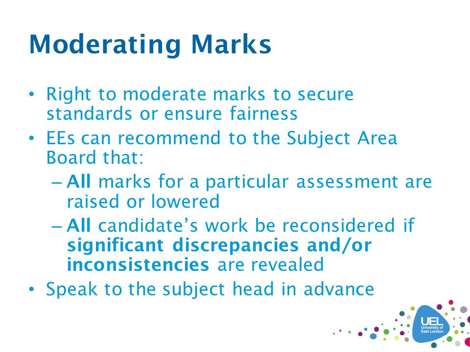 Moderating Marks Right to moderate marks to secure standards or ensure fairness EEs can recommend to the Subject Area Board that: – All marks for a particular assessment are raised or lowered – All candidate's work be reconsidered if significant discrepancies and/or inconsistencies are revealed Speak to the subject head in advance