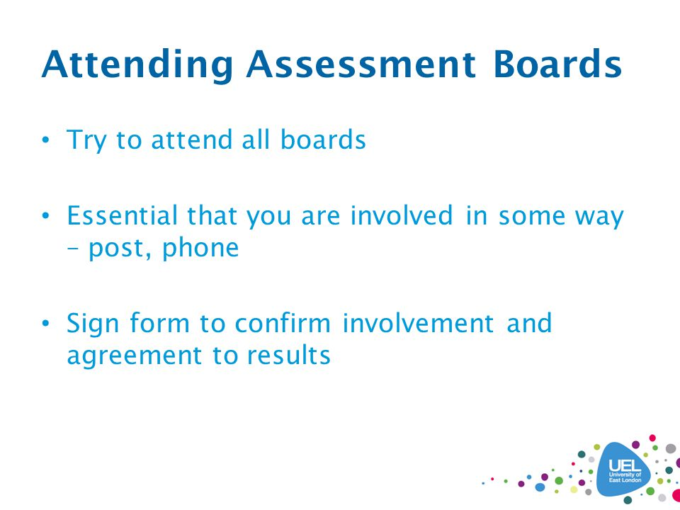 Attending Assessment Boards Try to attend all boards Essential that you are involved in some way – post, phone Sign form to confirm involvement and agreement to results
