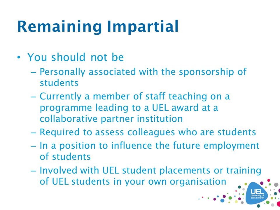 Remaining Impartial You should not be – Personally associated with the sponsorship of students – Currently a member of staff teaching on a programme leading to a UEL award at a collaborative partner institution – Required to assess colleagues who are students – In a position to influence the future employment of students – Involved with UEL student placements or training of UEL students in your own organisation