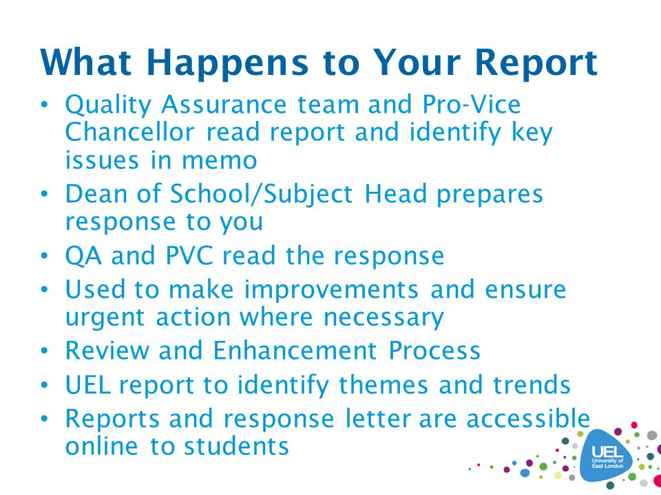 What Happens to Your Report Quality Assurance team and Pro-Vice Chancellor read report and identify key issues in memo Dean of School/Subject Head prepares response to you QA and PVC read the response Used to make improvements and ensure urgent action where necessary Review and Enhancement Process UEL report to identify themes and trends Reports and response letter are accessible online to students