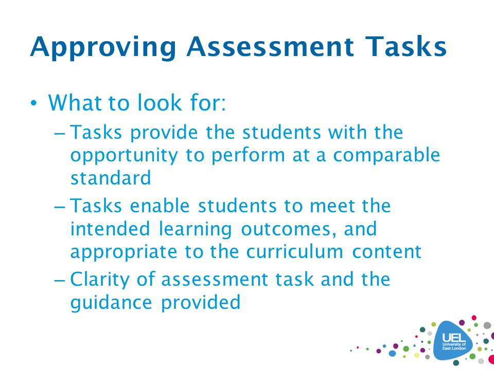 Approving Assessment Tasks What to look for: – Tasks provide the students with the opportunity to perform at a comparable standard – Tasks enable students to meet the intended learning outcomes, and appropriate to the curriculum content – Clarity of assessment task and the guidance provided