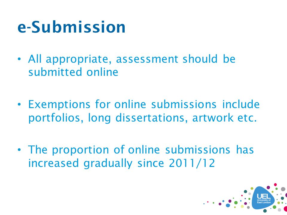 e-Submission All appropriate, assessment should be submitted online Exemptions for online submissions include portfolios, long dissertations, artwork etc.