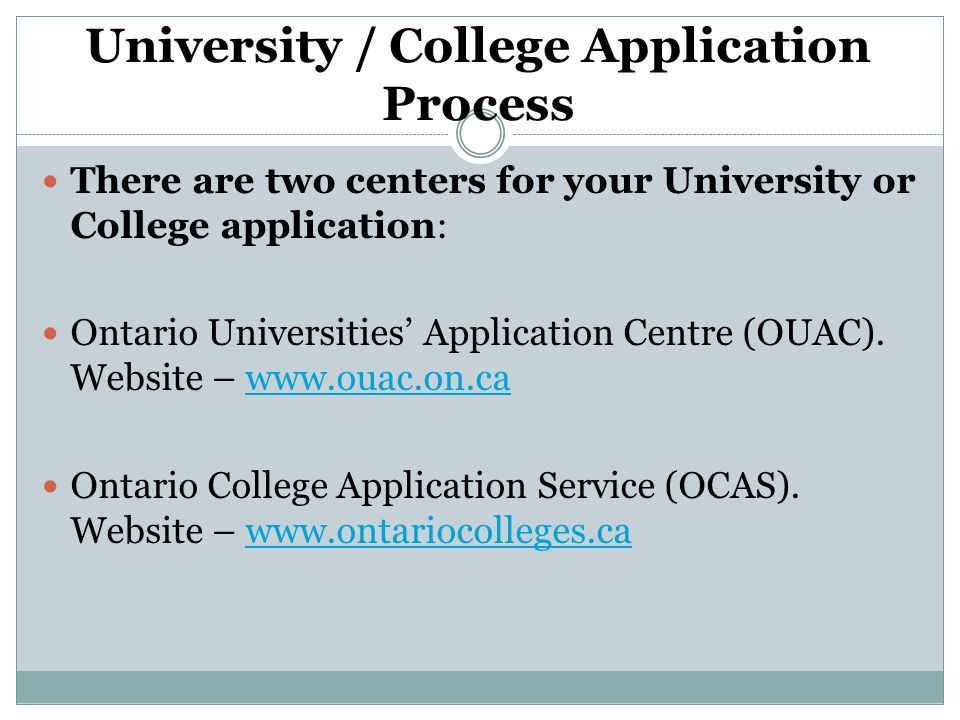 University / College Application Process There are two centers for your University or College application: Ontario Universities' Application Centre (OUAC).
