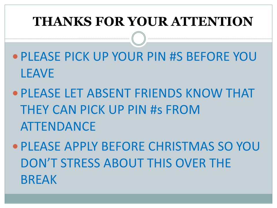 THANKS FOR YOUR ATTENTION PLEASE PICK UP YOUR PIN #S BEFORE YOU LEAVE PLEASE LET ABSENT FRIENDS KNOW THAT THEY CAN PICK UP PIN #s FROM ATTENDANCE PLEASE APPLY BEFORE CHRISTMAS SO YOU DON'T STRESS ABOUT THIS OVER THE BREAK