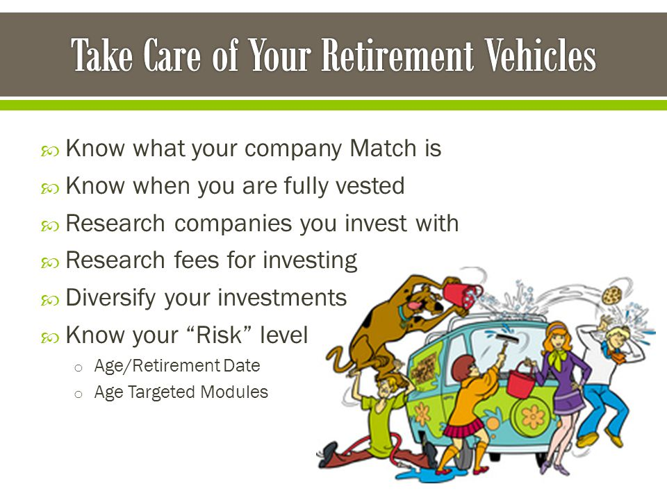  Know what your company Match is  Know when you are fully vested  Research companies you invest with  Research fees for investing  Diversify your investments  Know your Risk level o Age/Retirement Date o Age Targeted Modules