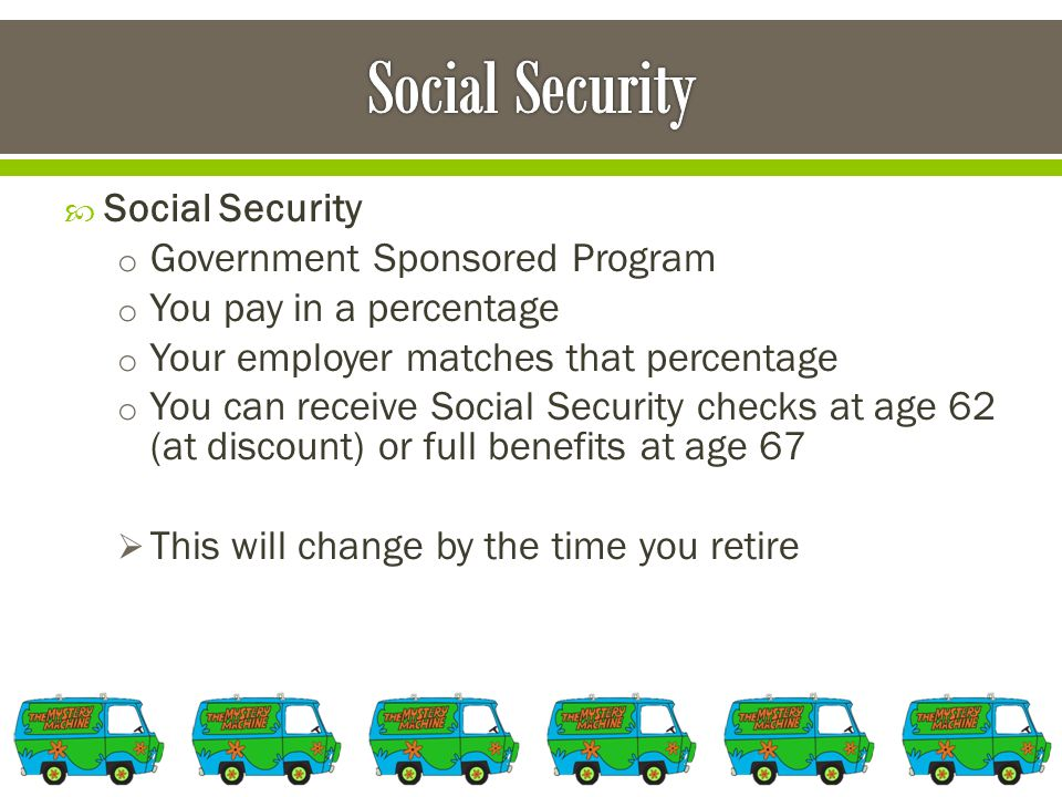  Social Security o Government Sponsored Program o You pay in a percentage o Your employer matches that percentage o You can receive Social Security checks at age 62 (at discount) or full benefits at age 67  This will change by the time you retire