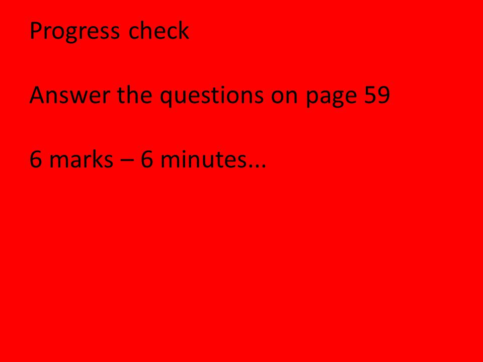Progress check Answer the questions on page 59 6 marks – 6 minutes...