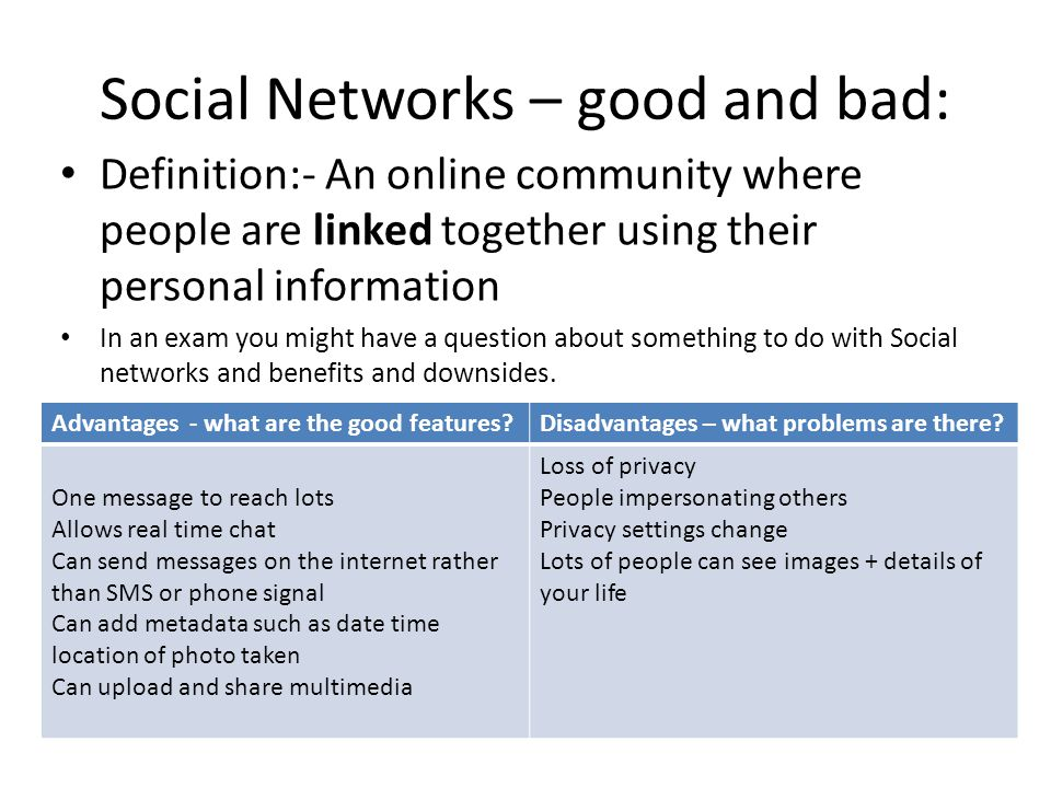 Social Networks – good and bad: Definition:- An online community where people are linked together using their personal information In an exam you might have a question about something to do with Social networks and benefits and downsides.