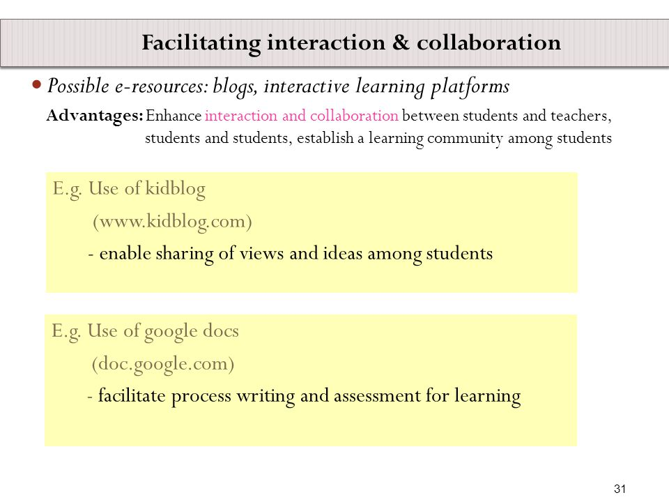 Possible e-resources: blogs, interactive learning platforms Advantages: Enhance interaction and collaboration between students and teachers, students and students, establish a learning community among students E.g.