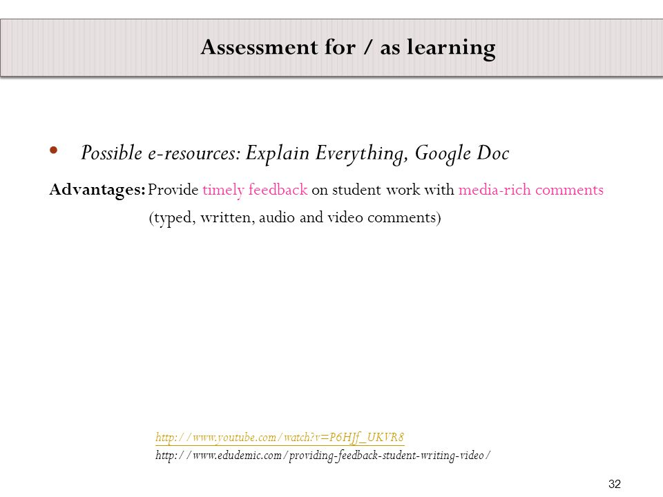 Advantages: Provide timely feedback on student work with media-rich comments (typed, written, audio and video comments)   v=P6HJf_UKVR8   Assessment for / as learning  Possible e-resources: Explain Everything, Google Doc 32