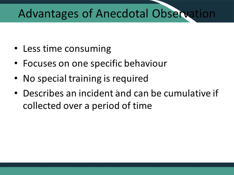 Advantages of Anecdotal Observation Less time consuming Focuses on one specific behaviour No special training is required Describes an incident and can be cumulative if collected over a period of time