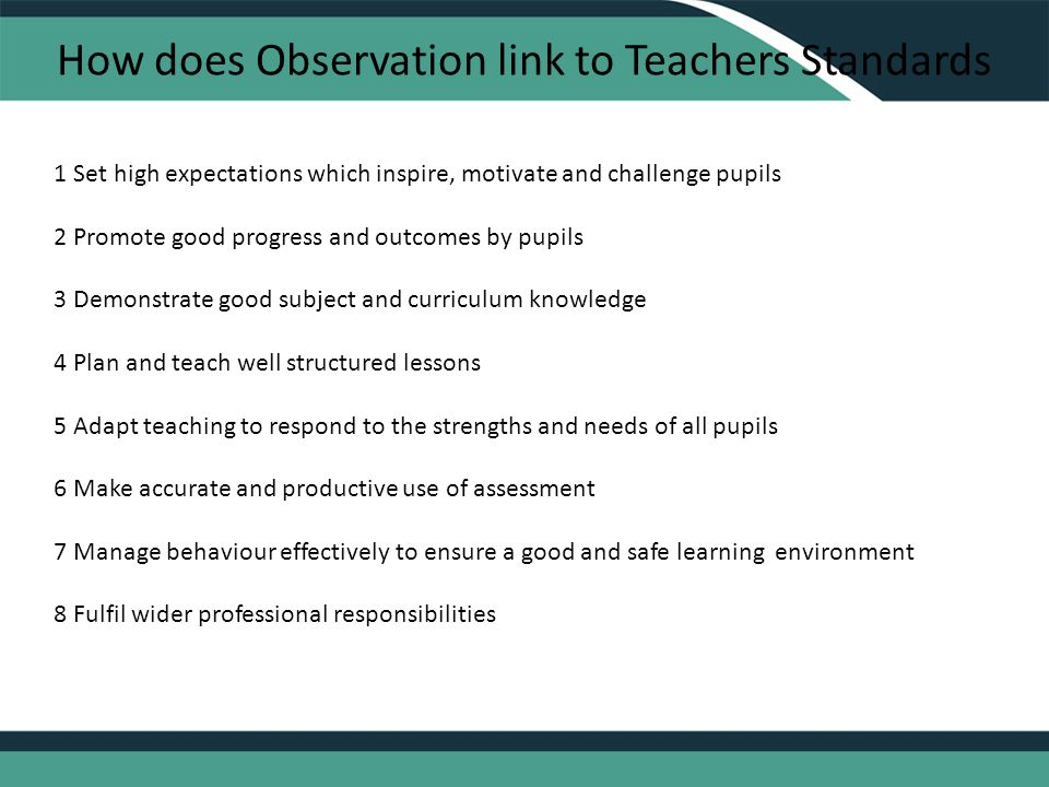 How does Observation link to Teachers Standards 1 Set high expectations which inspire, motivate and challenge pupils 2 Promote good progress and outcomes by pupils 3 Demonstrate good subject and curriculum knowledge 4 Plan and teach well structured lessons 5 Adapt teaching to respond to the strengths and needs of all pupils 6 Make accurate and productive use of assessment 7 Manage behaviour effectively to ensure a good and safe learning environment 8 Fulfil wider professional responsibilities